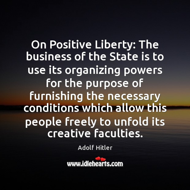 On Positive Liberty: The business of the State is to use its Adolf Hitler Picture Quote