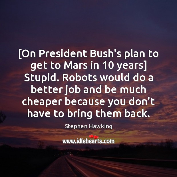 [On President Bush's plan to get to Mars in 10 years] Stupid. Robots Image
