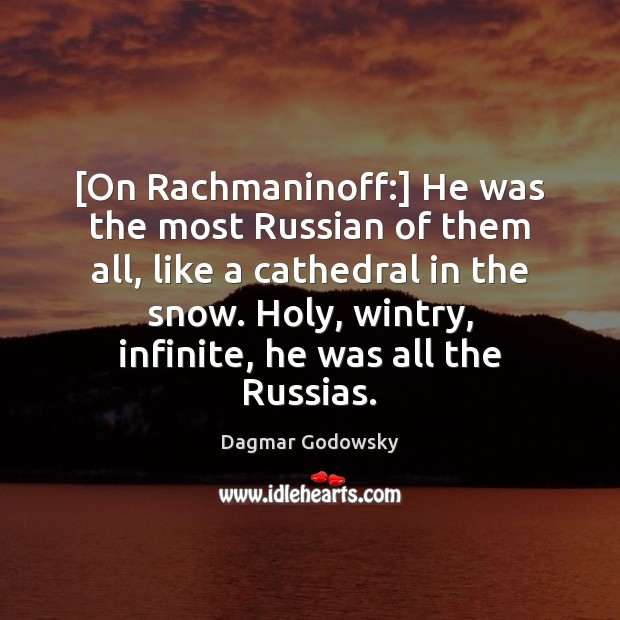 [On Rachmaninoff:] He was the most Russian of them all, like a Image