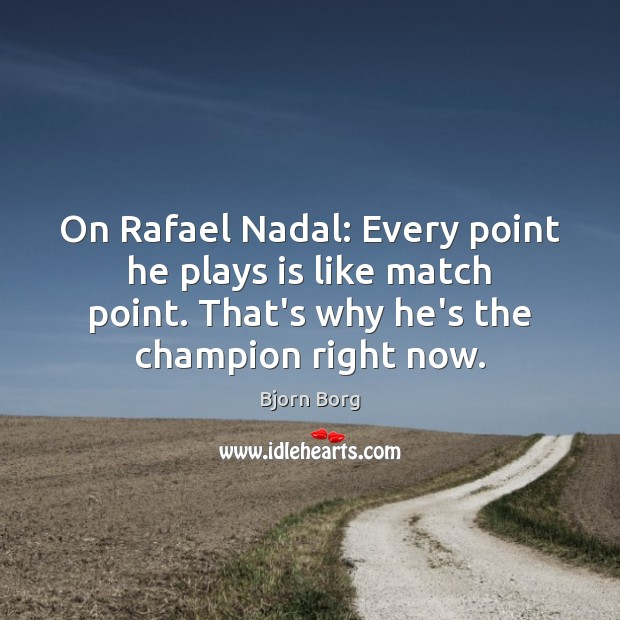 On Rafael Nadal: Every point he plays is like match point. That's Image