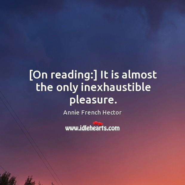[On reading:] It is almost the only inexhaustible pleasure. Image