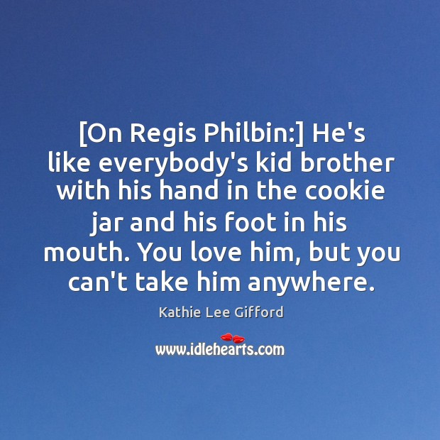 [On Regis Philbin:] He's like everybody's kid brother with his hand in Kathie Lee Gifford Picture Quote