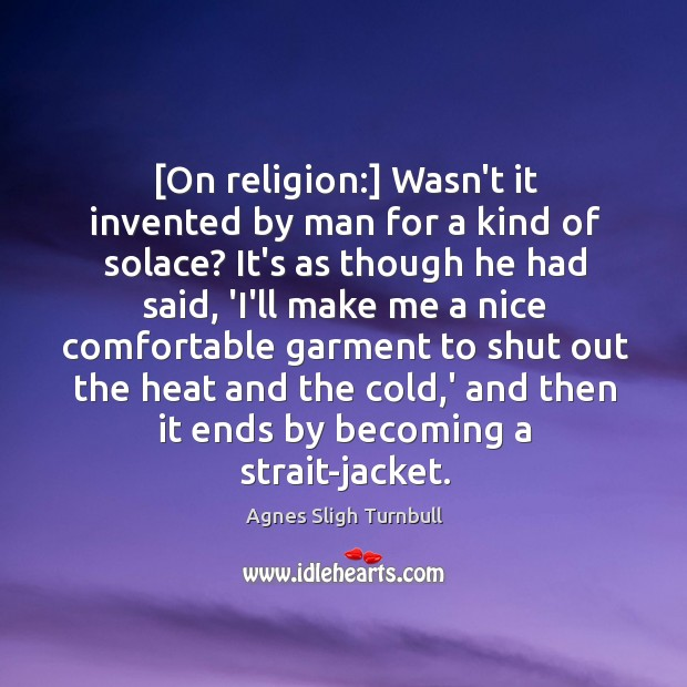 Image, [On religion:] Wasn't it invented by man for a kind of solace?