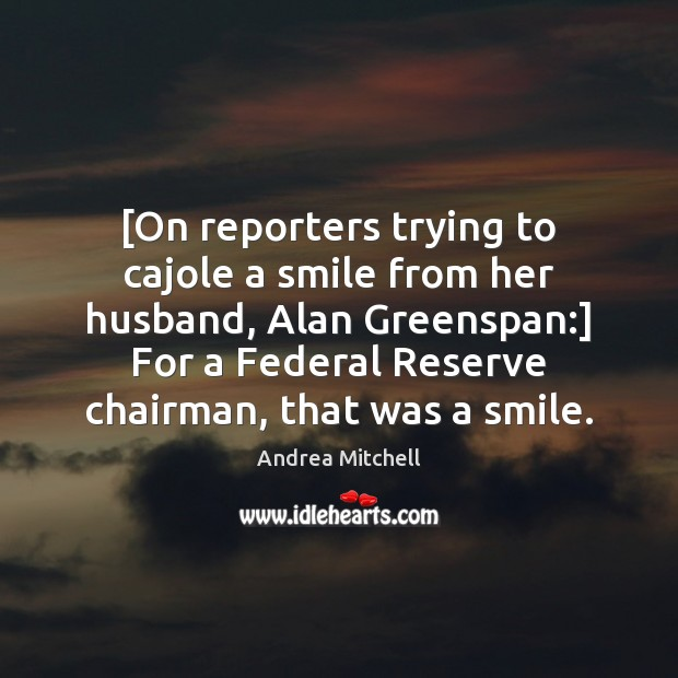 Image, [On reporters trying to cajole a smile from her husband, Alan Greenspan:]