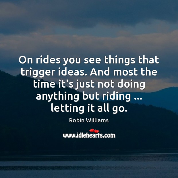 On rides you see things that trigger ideas. And most the time Robin Williams Picture Quote