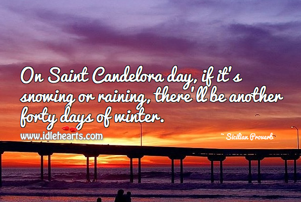 On saint candelora day, if it's snowing or raining, there'll be another forty days of winter. Sicilian Proverb