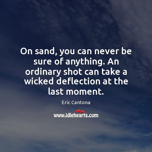 On sand, you can never be sure of anything. An ordinary shot Eric Cantona Picture Quote