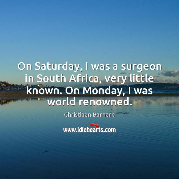 Christiaan Barnard Picture Quote image saying: On Saturday, I was a surgeon in South Africa, very little known.