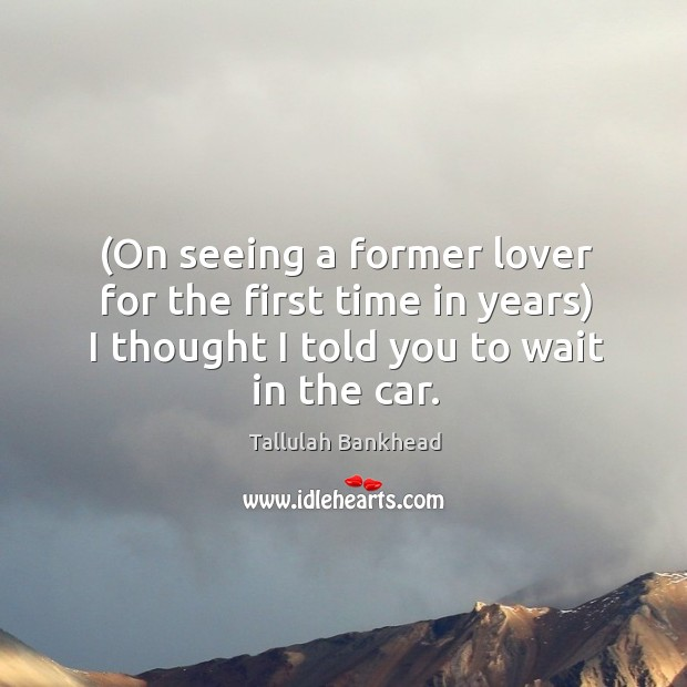 (on seeing a former lover for the first time in years) I thought I told you to wait in the car. Image