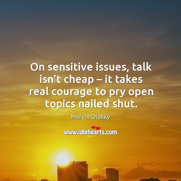 On sensitive issues, talk isn't cheap – it takes real courage to pry open topics nailed shut. Marvin Olasky Picture Quote