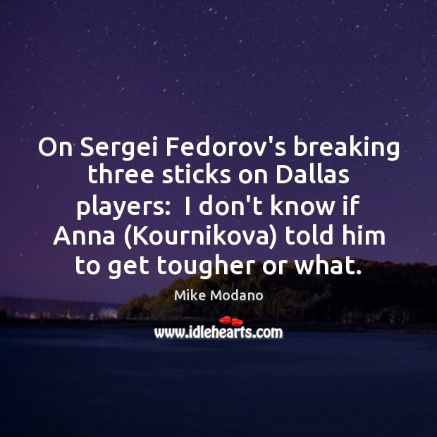Image, On Sergei Fedorov's breaking three sticks on Dallas players:  I don't know