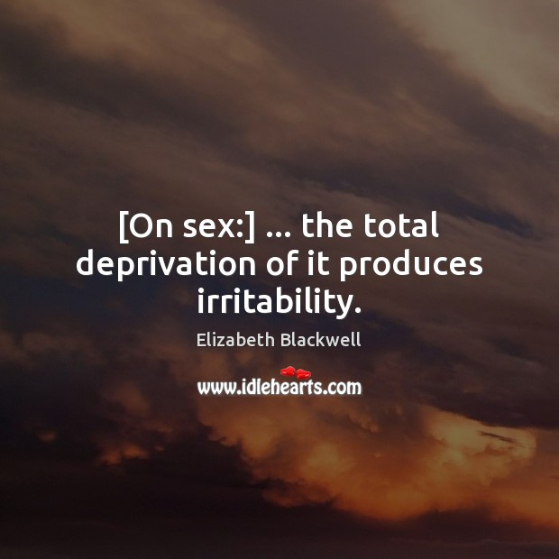 [On sex:] … the total deprivation of it produces irritability. Image
