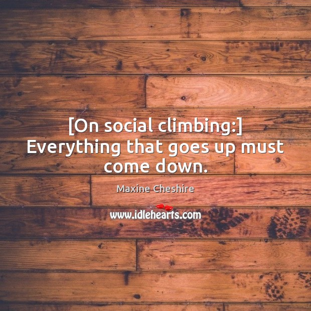 [On social climbing:] Everything that goes up must come down. Image