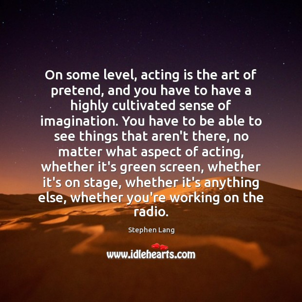On some level, acting is the art of pretend, and you have Acting Quotes Image