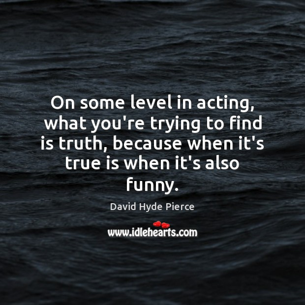 On some level in acting, what you're trying to find is truth, David Hyde Pierce Picture Quote
