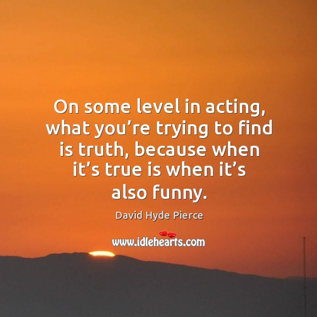 On some level in acting, what you're trying to find is truth, because when it's true is when it's also funny. David Hyde Pierce Picture Quote