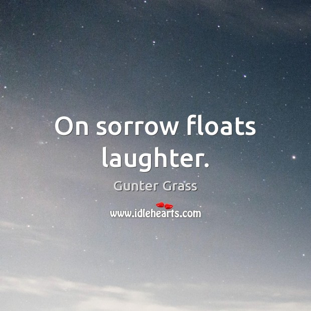 On sorrow floats laughter. Gunter Grass Picture Quote