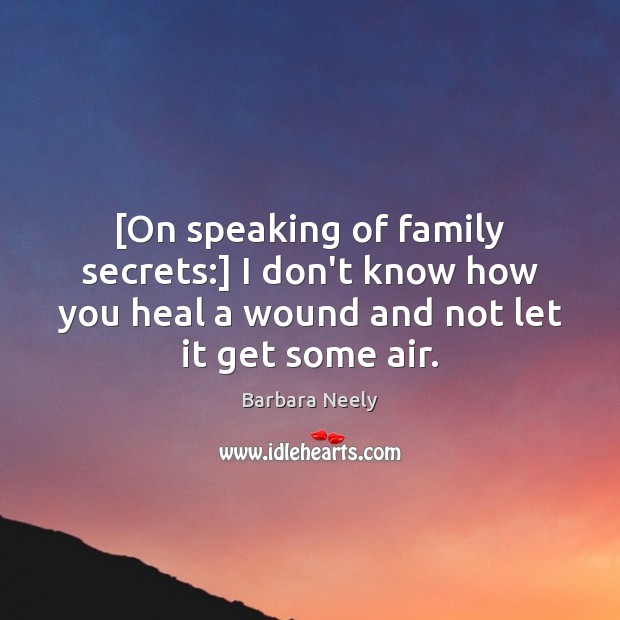 Image, [On speaking of family secrets:] I don't know how you heal a