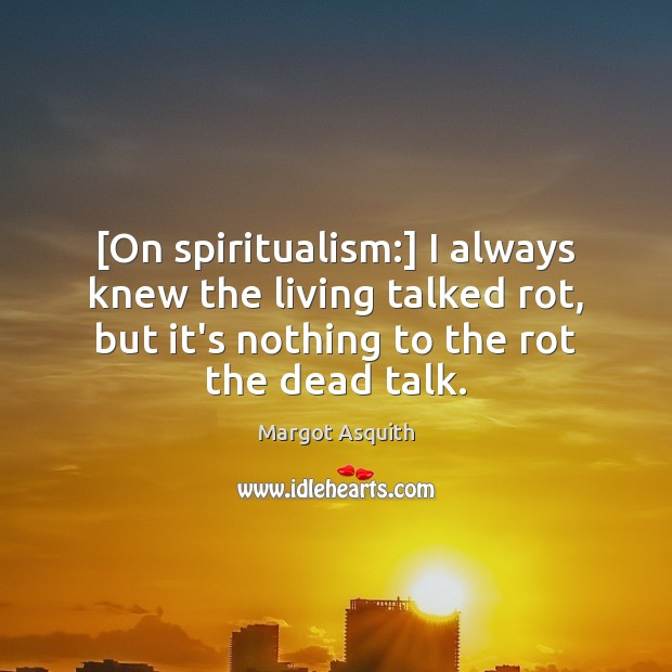 [On spiritualism:] I always knew the living talked rot, but it's nothing Margot Asquith Picture Quote
