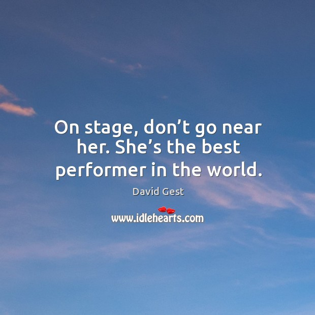 On stage, don't go near her. She's the best performer in the world. Image