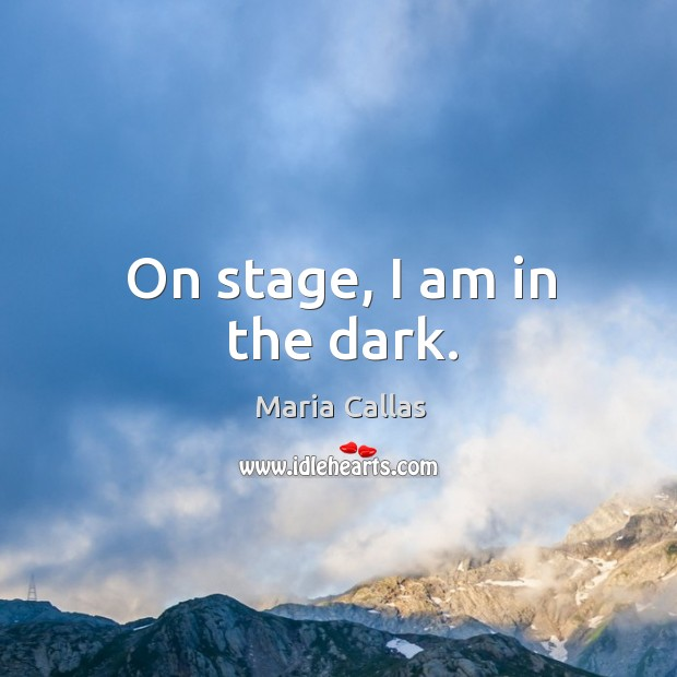 On stage, I am in the dark. Maria Callas Picture Quote