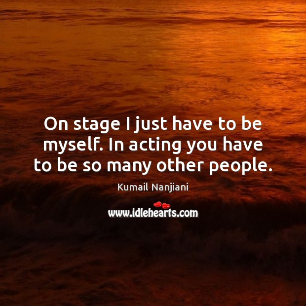 On stage I just have to be myself. In acting you have to be so many other people. Image