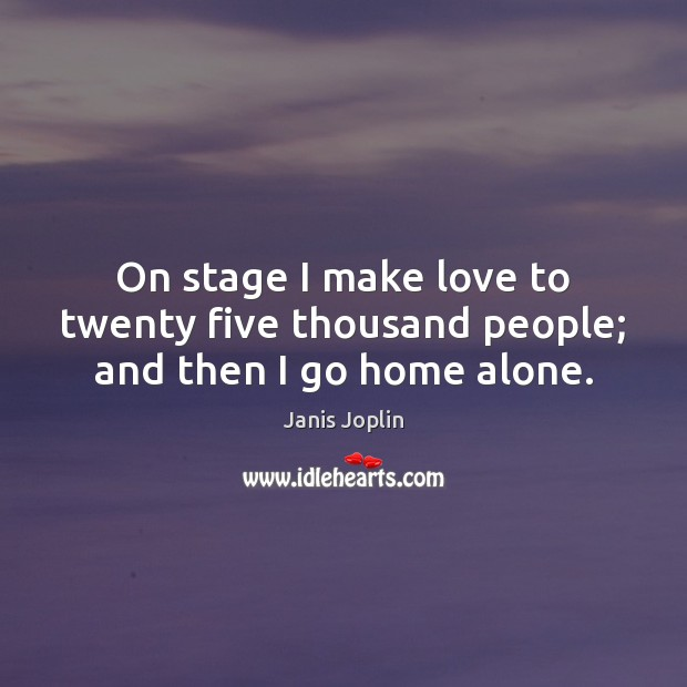On stage I make love to twenty five thousand people; and then I go home alone. Janis Joplin Picture Quote