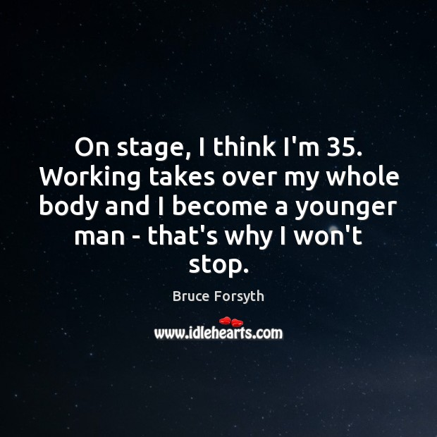 On stage, I think I'm 35. Working takes over my whole body and Bruce Forsyth Picture Quote