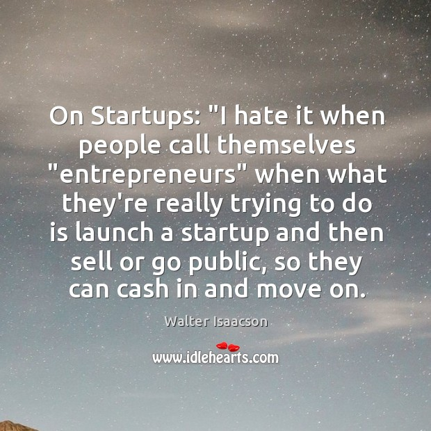 """On Startups: """"I hate it when people call themselves """"entrepreneurs"""" when what Image"""