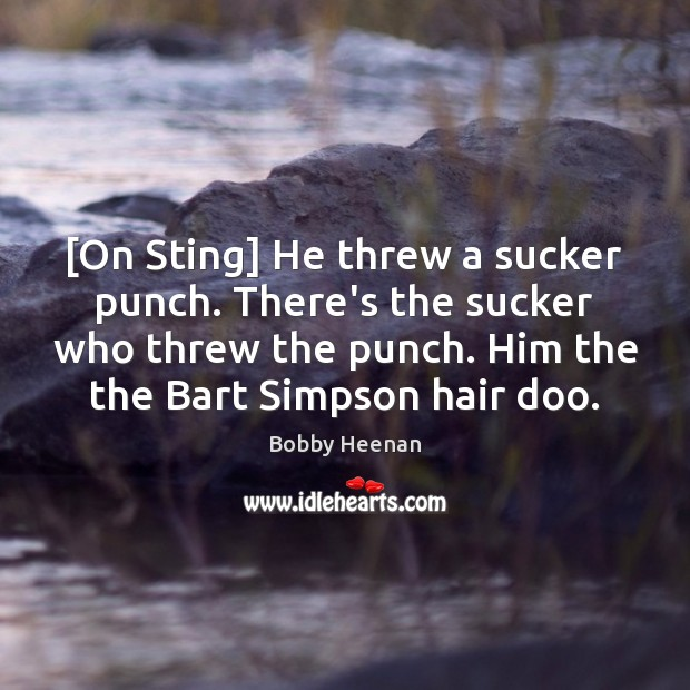 [On Sting] He threw a sucker punch. There's the sucker who threw Bobby Heenan Picture Quote