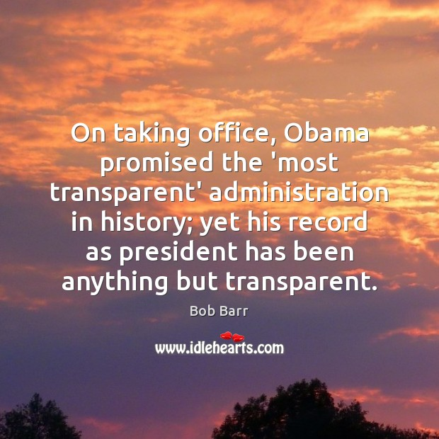 On taking office, Obama promised the 'most transparent' administration in history; yet Bob Barr Picture Quote
