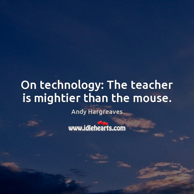 On technology: The teacher is mightier than the mouse. Teacher Quotes Image