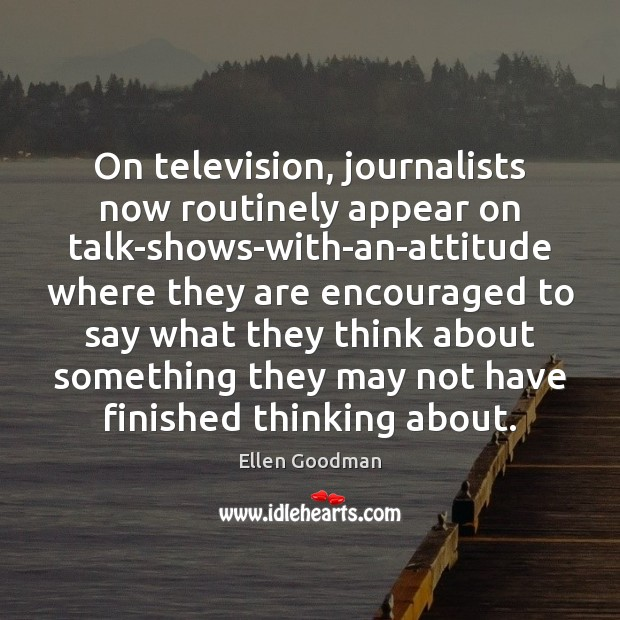 On television, journalists now routinely appear on talk-shows-with-an-attitude where they are encouraged Ellen Goodman Picture Quote