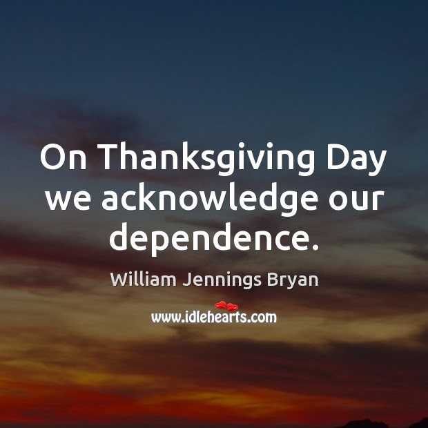 On Thanksgiving Day we acknowledge our dependence. Thanksgiving Quotes Image