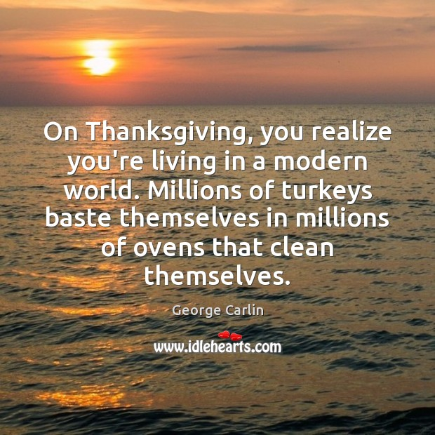 On Thanksgiving, you realize you're living in a modern world. Millions of Image