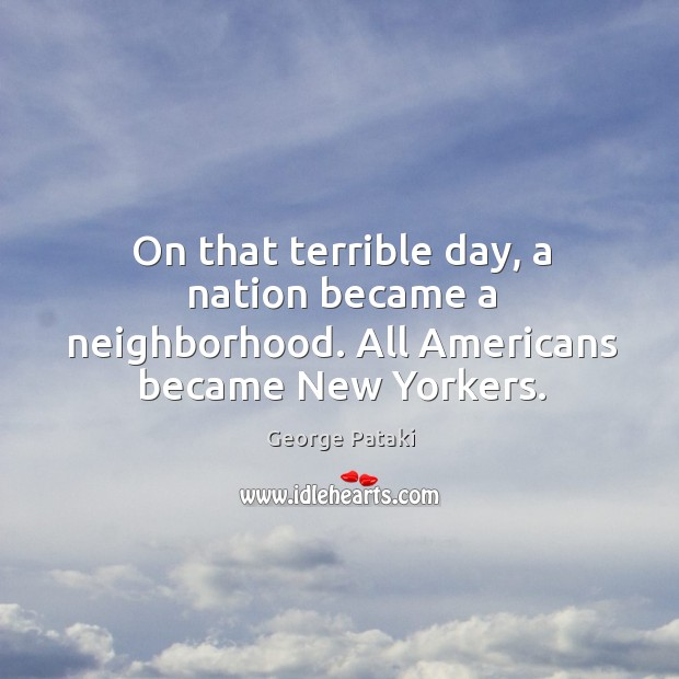 On that terrible day, a nation became a neighborhood. All Americans became New Yorkers. George Pataki Picture Quote