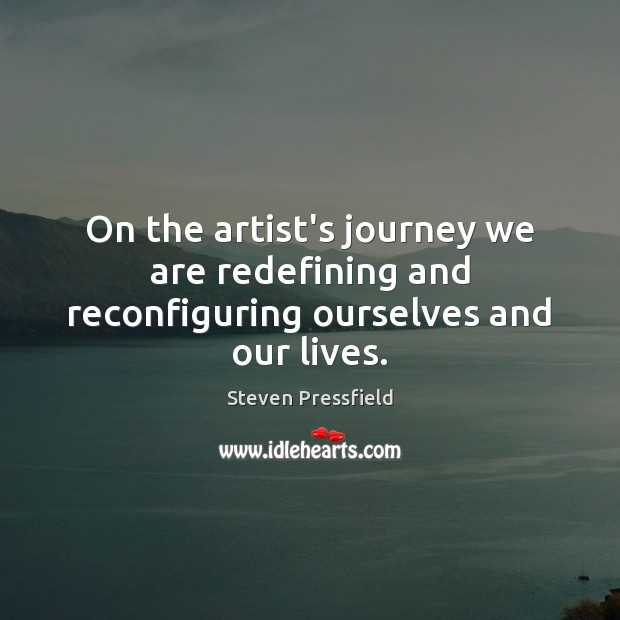 On the artist's journey we are redefining and reconfiguring ourselves and our lives. Steven Pressfield Picture Quote