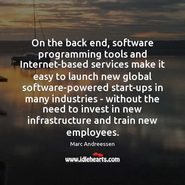 On the back end, software programming tools and Internet-based services make it Marc Andreessen Picture Quote