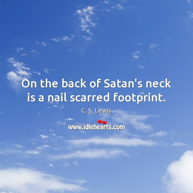 On the back of Satan's neck is a nail scarred footprint. C. S. Lewis Picture Quote