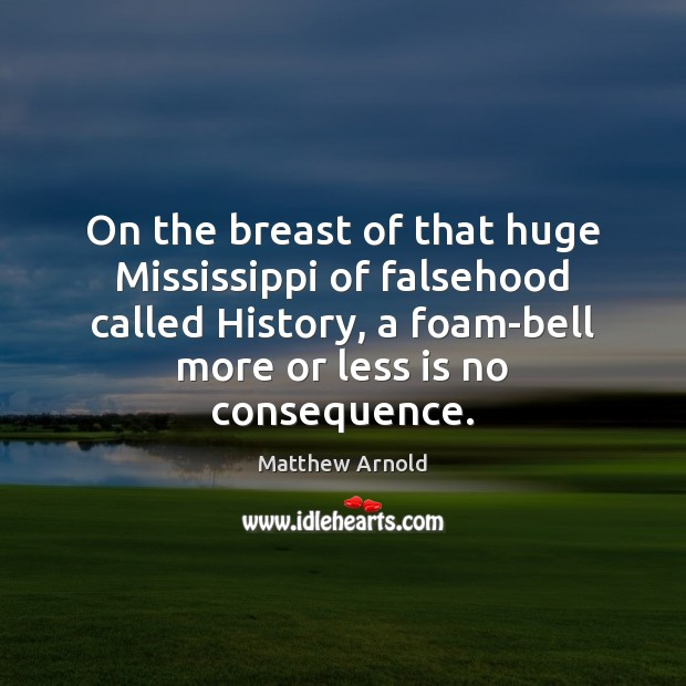 On the breast of that huge Mississippi of falsehood called History, a Matthew Arnold Picture Quote