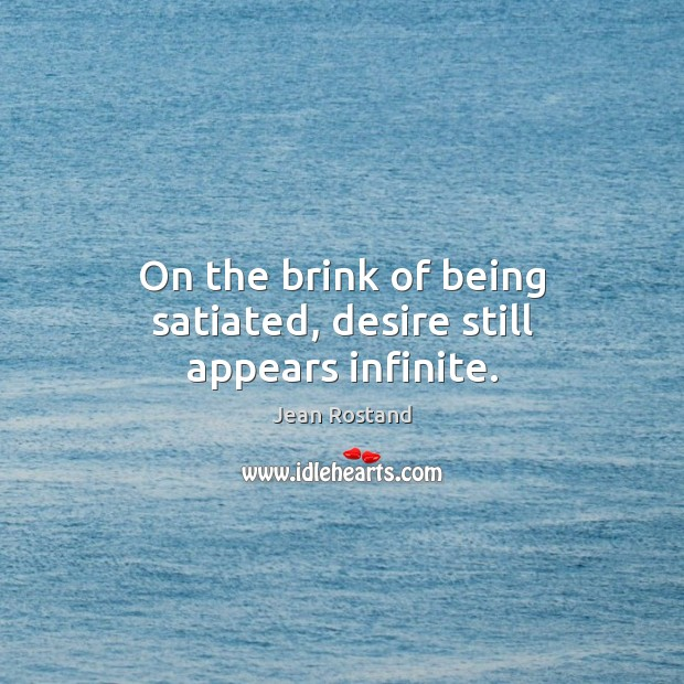 On the brink of being satiated, desire still appears infinite. Jean Rostand Picture Quote