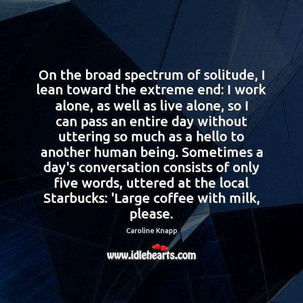 On the broad spectrum of solitude, I lean toward the extreme end: Caroline Knapp Picture Quote