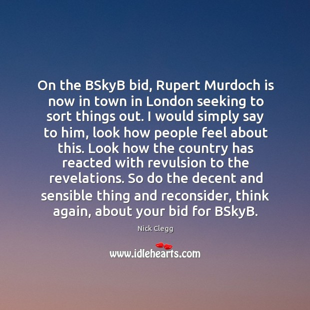 On the BSkyB bid, Rupert Murdoch is now in town in London Nick Clegg Picture Quote