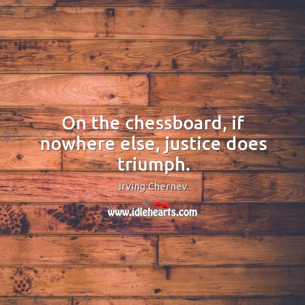 On the chessboard, if nowhere else, justice does triumph. Image