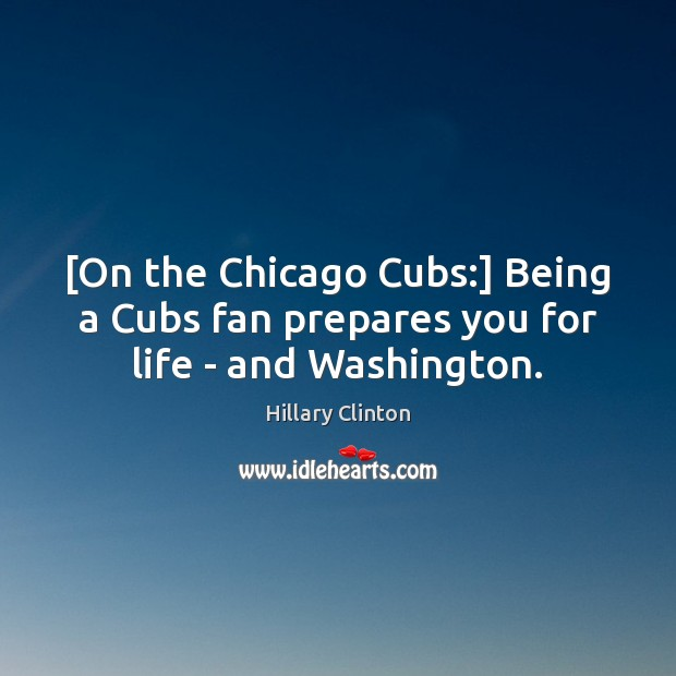 [On the Chicago Cubs:] Being a Cubs fan prepares you for life – and Washington. Image