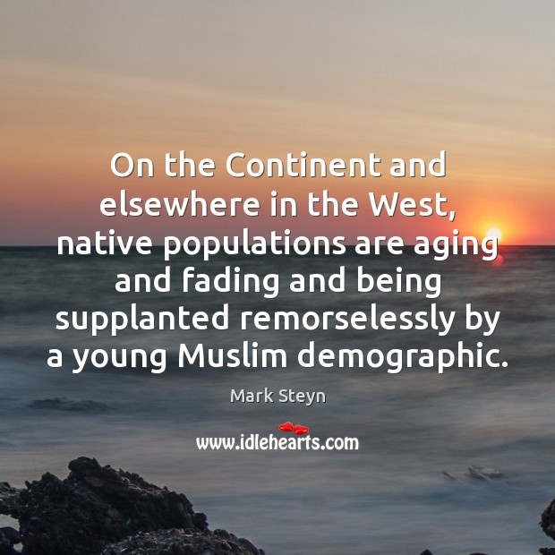 On the Continent and elsewhere in the West, native populations are aging Mark Steyn Picture Quote