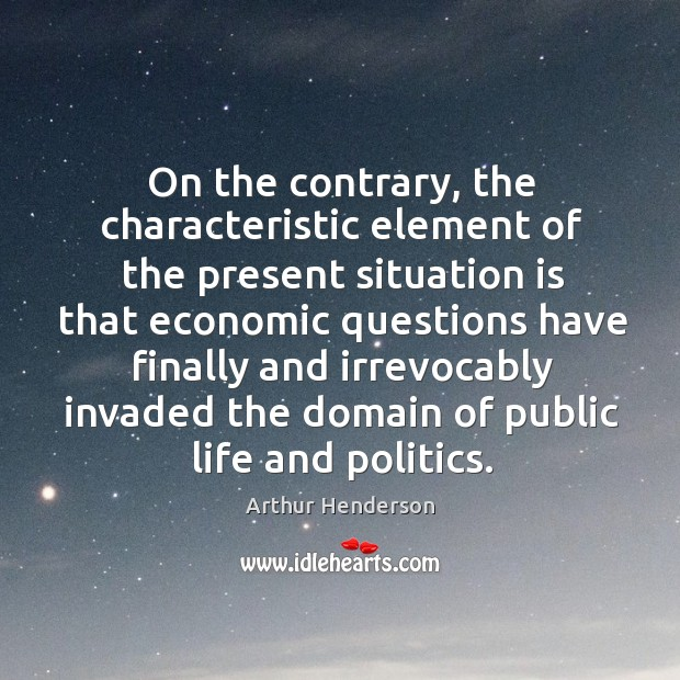 On the contrary, the characteristic element of the present situation Arthur Henderson Picture Quote