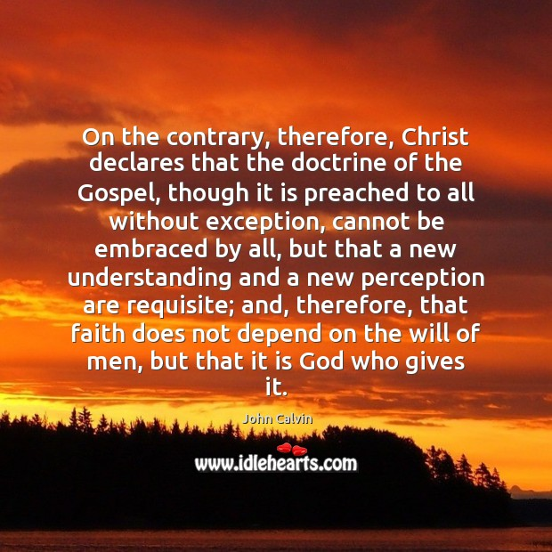 On the contrary, therefore, Christ declares that the doctrine of the Gospel, John Calvin Picture Quote