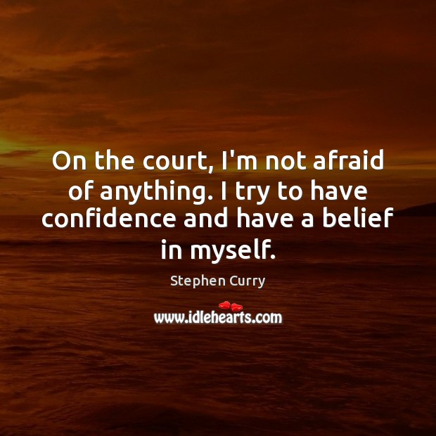 On the court, I'm not afraid of anything. I try to have Image