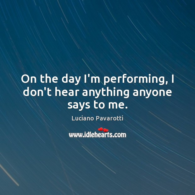 On the day I'm performing, I don't hear anything anyone says to me. Luciano Pavarotti Picture Quote